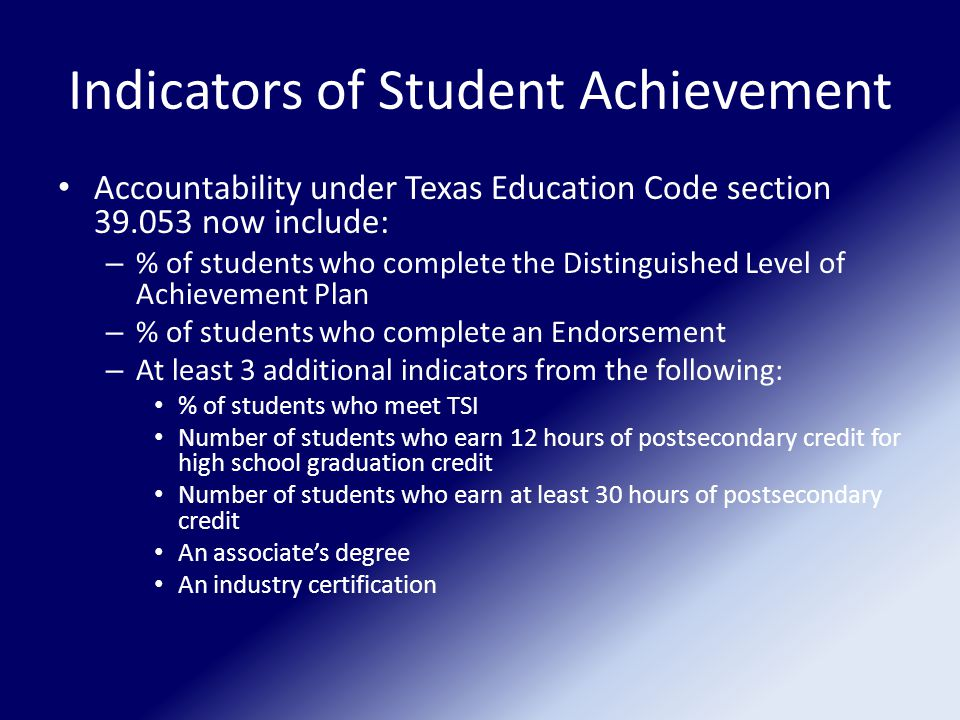 Indicators of Student Achievement Accountability under Texas Education Code section 39.053 now include: – % of students who complete the Distinguished Level of Achievement Plan – % of students who complete an Endorsement – At least 3 additional indicators from the following: % of students who meet TSI Number of students who earn 12 hours of postsecondary credit for high school graduation credit Number of students who earn at least 30 hours of postsecondary credit An associates degree An industry certification
