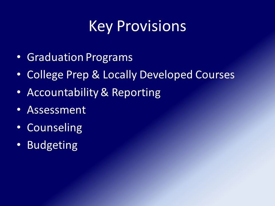 Key Provisions Graduation Programs College Prep & Locally Developed Courses Accountability & Reporting Assessment Counseling Budgeting