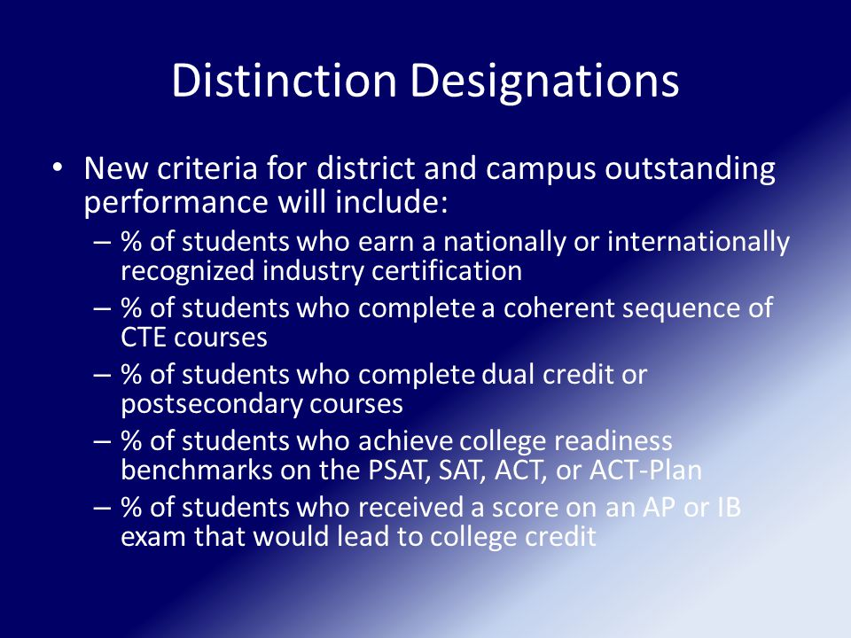 Distinction Designations New criteria for district and campus outstanding performance will include: – % of students who earn a nationally or internationally recognized industry certification – % of students who complete a coherent sequence of CTE courses – % of students who complete dual credit or postsecondary courses – % of students who achieve college readiness benchmarks on the PSAT, SAT, ACT, or ACT-Plan – % of students who received a score on an AP or IB exam that would lead to college credit