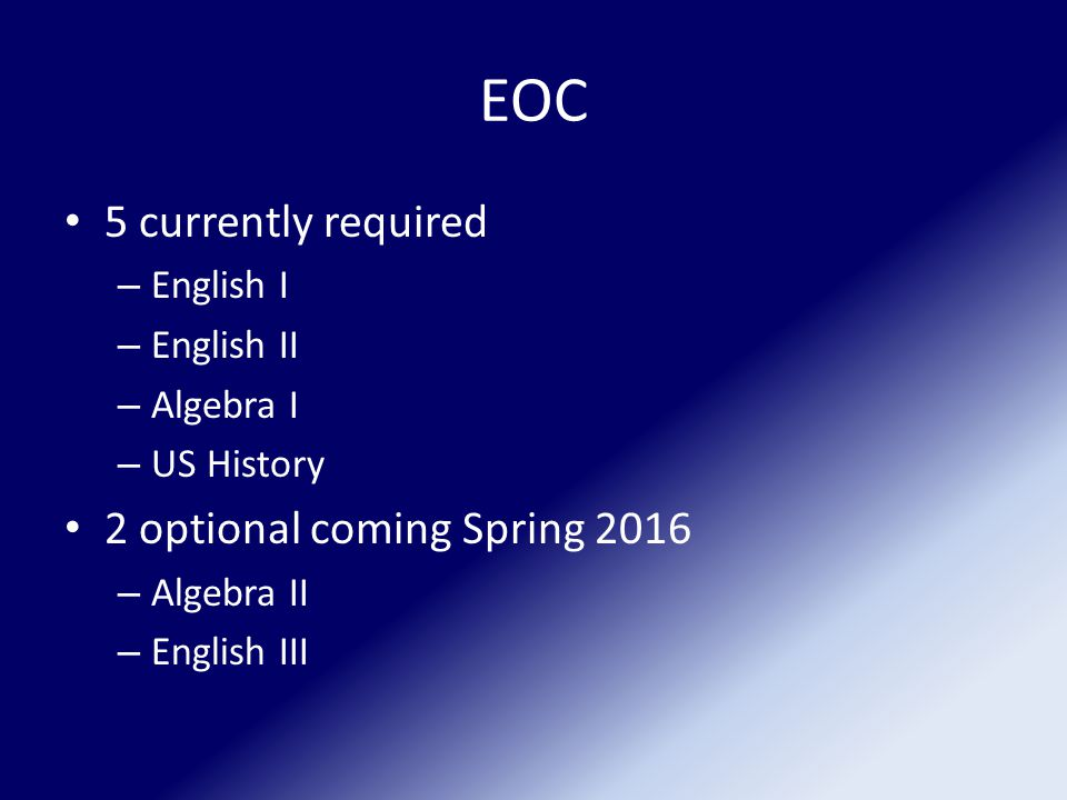 EOC 5 currently required – English I – English II – Algebra I – US History 2 optional coming Spring 2016 – Algebra II – English III