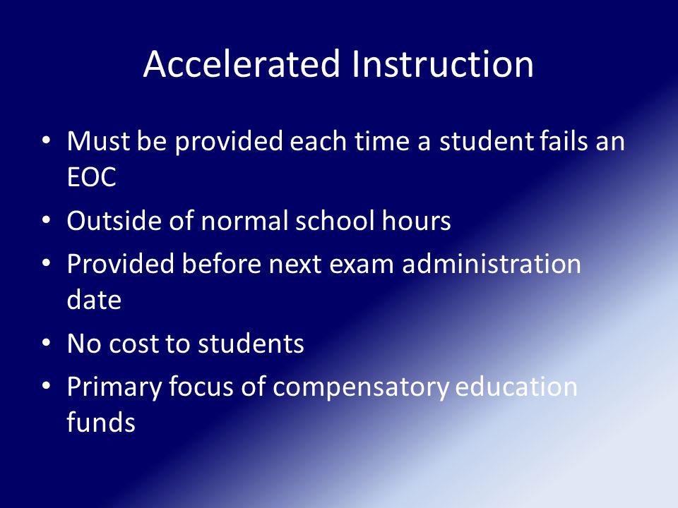 Accelerated Instruction Must be provided each time a student fails an EOC Outside of normal school hours Provided before next exam administration date No cost to students Primary focus of compensatory education funds