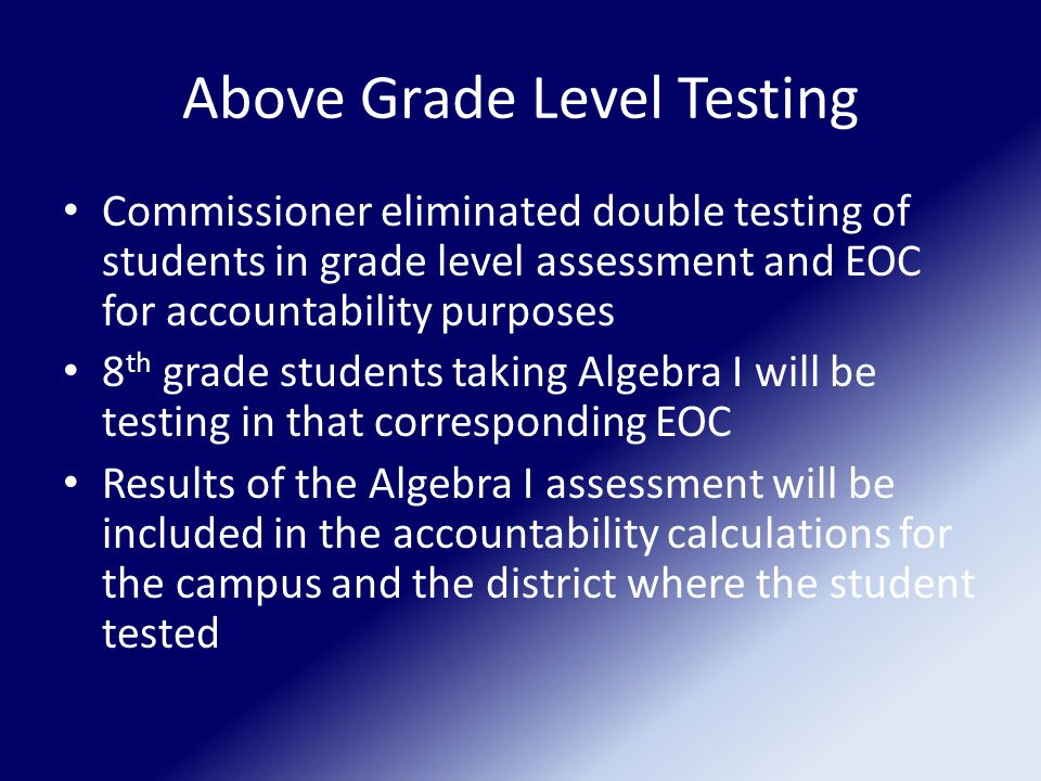 Above Grade Level Testing Commissioner eliminated double testing of students in grade level assessment and EOC for accountability purposes 8 th grade students taking Algebra I will be testing in that corresponding EOC Results of the Algebra I assessment will be included in the accountability calculations for the campus and the district where the student tested
