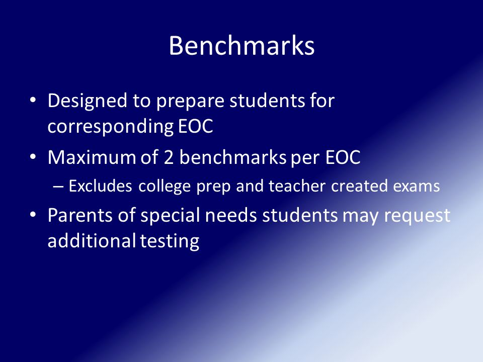 Benchmarks Designed to prepare students for corresponding EOC Maximum of 2 benchmarks per EOC – Excludes college prep and teacher created exams Parents of special needs students may request additional testing