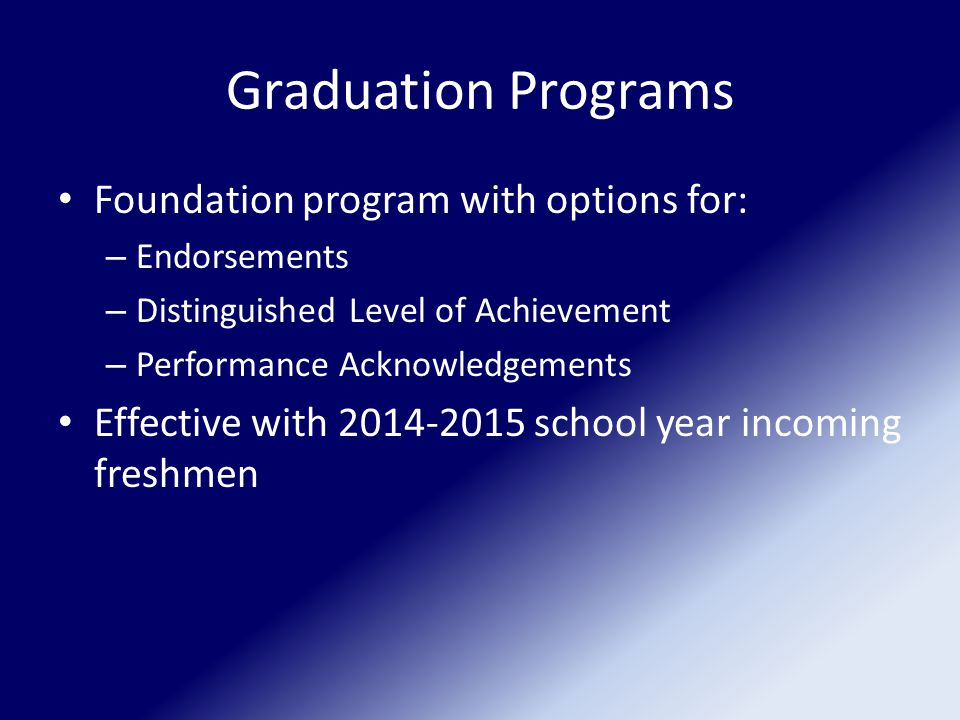 Graduation Programs Foundation program with options for: – Endorsements – Distinguished Level of Achievement – Performance Acknowledgements Effective with 2014-2015 school year incoming freshmen