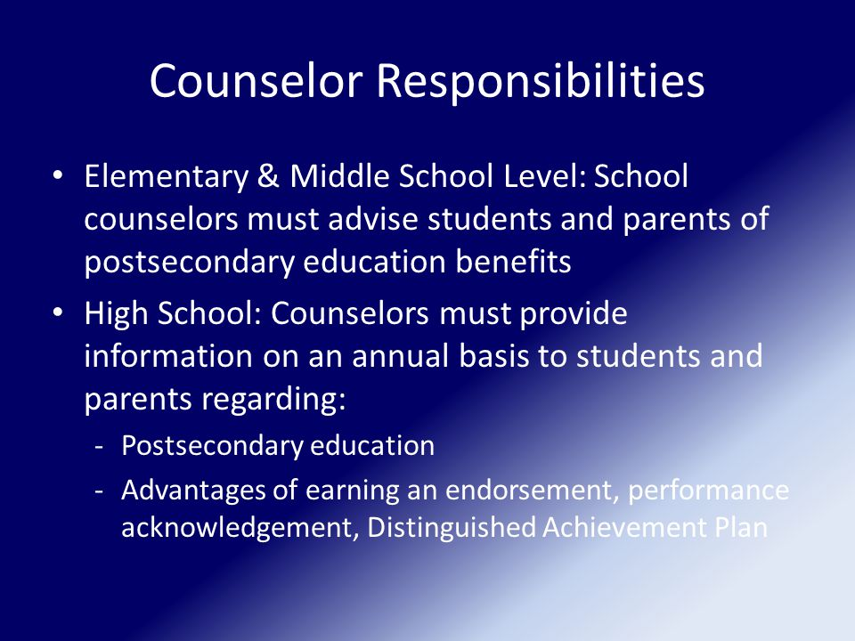 Counselor Responsibilities Elementary & Middle School Level: School counselors must advise students and parents of postsecondary education benefits High School: Counselors must provide information on an annual basis to students and parents regarding: -Postsecondary education -Advantages of earning an endorsement, performance acknowledgement, Distinguished Achievement Plan