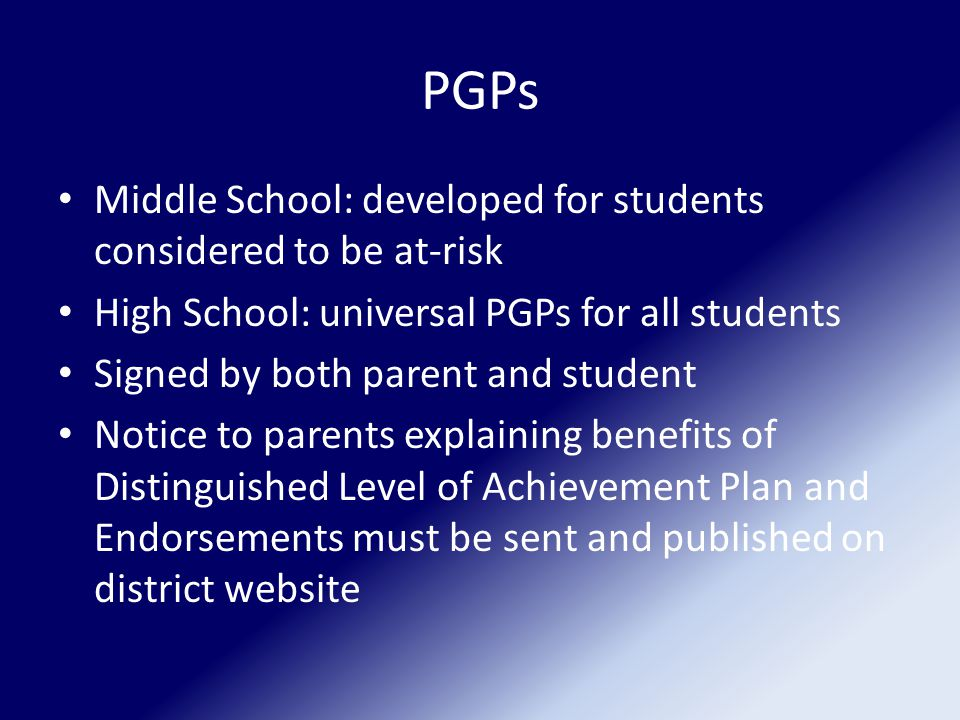 PGPs Middle School: developed for students considered to be at-risk High School: universal PGPs for all students Signed by both parent and student Notice to parents explaining benefits of Distinguished Level of Achievement Plan and Endorsements must be sent and published on district website