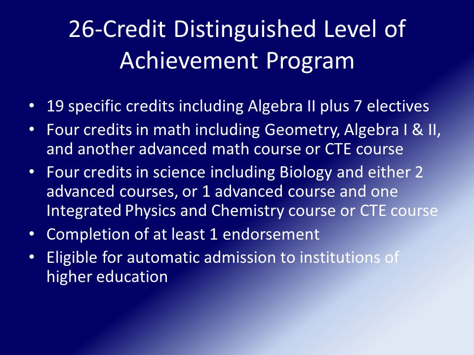 26-Credit Distinguished Level of Achievement Program 19 specific credits including Algebra II plus 7 electives Four credits in math including Geometry, Algebra I & II, and another advanced math course or CTE course Four credits in science including Biology and either 2 advanced courses, or 1 advanced course and one Integrated Physics and Chemistry course or CTE course Completion of at least 1 endorsement Eligible for automatic admission to institutions of higher education