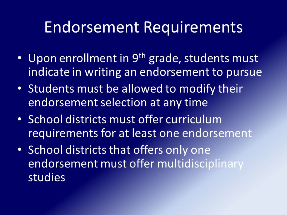 Endorsement Requirements Upon enrollment in 9 th grade, students must indicate in writing an endorsement to pursue Students must be allowed to modify their endorsement selection at any time School districts must offer curriculum requirements for at least one endorsement School districts that offers only one endorsement must offer multidisciplinary studies