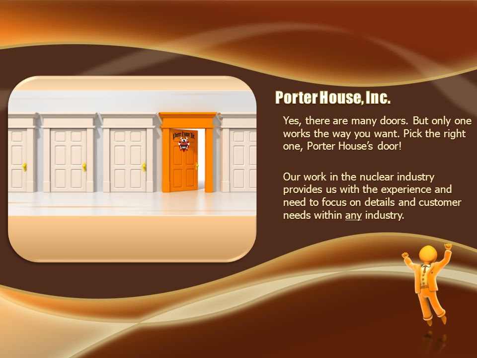 Yes, there are many doors. But only one works the way you want. Pick the right one, Porter Houses door! Our work in the nuclear industry provides us w