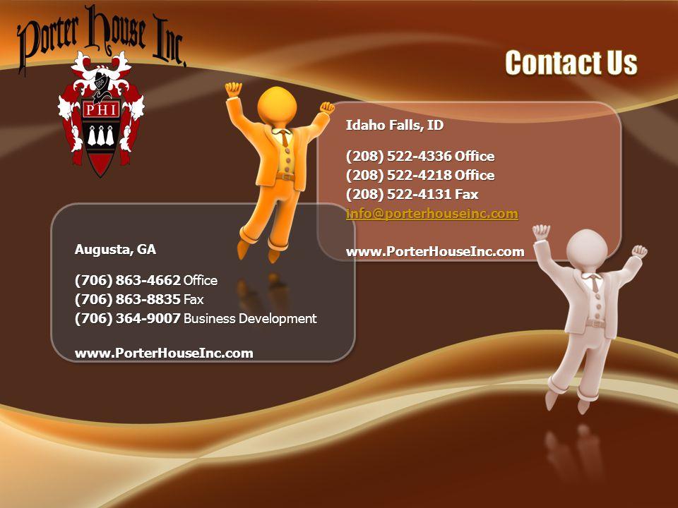 Idaho Falls, ID (208) 522-4336 Office (208) 522-4218 Office (208) 522-4131 Fax info@porterhouseinc.com www.PorterHouseInc.com Augusta, GA (706) 863-4662 Office (706) 863-8835 Fax (706) 364-9007 Business Development www.PorterHouseInc.com