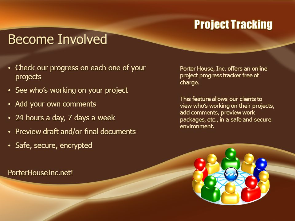 Porter House, Inc. offers an online project progress tracker free of charge. This feature allows our clients to view whos working on their projects, a