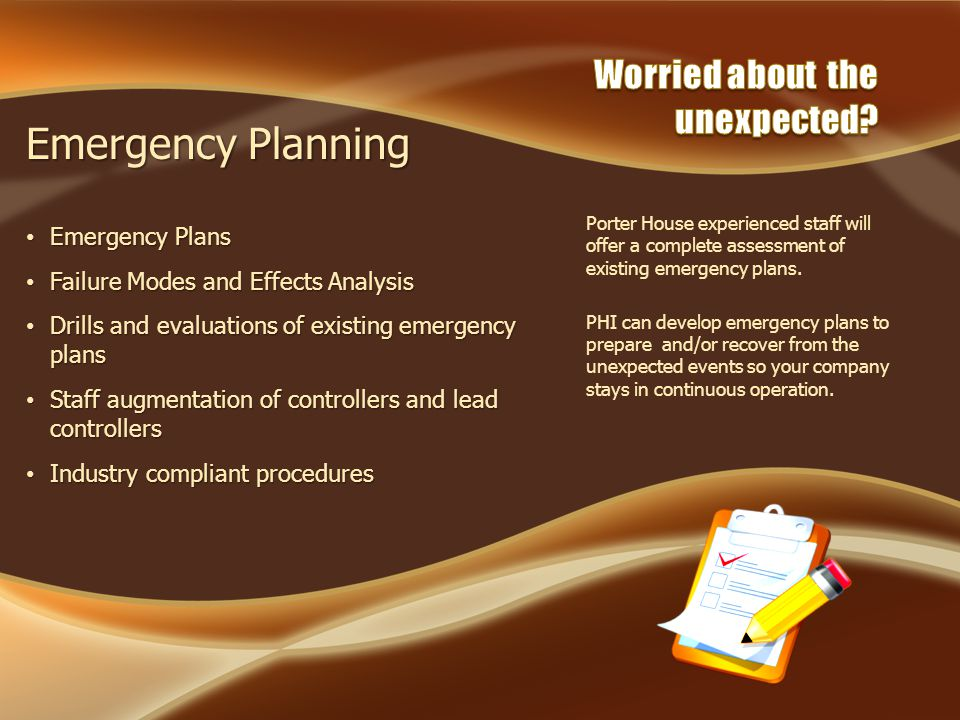 Emergency Planning Emergency Plans Emergency Plans Failure Modes and Effects Analysis Failure Modes and Effects Analysis Drills and evaluations of existing emergency plans Drills and evaluations of existing emergency plans Staff augmentation of controllers and lead controllers Staff augmentation of controllers and lead controllers Industry compliant procedures Industry compliant procedures Porter House experienced staff will offer a complete assessment of existing emergency plans.
