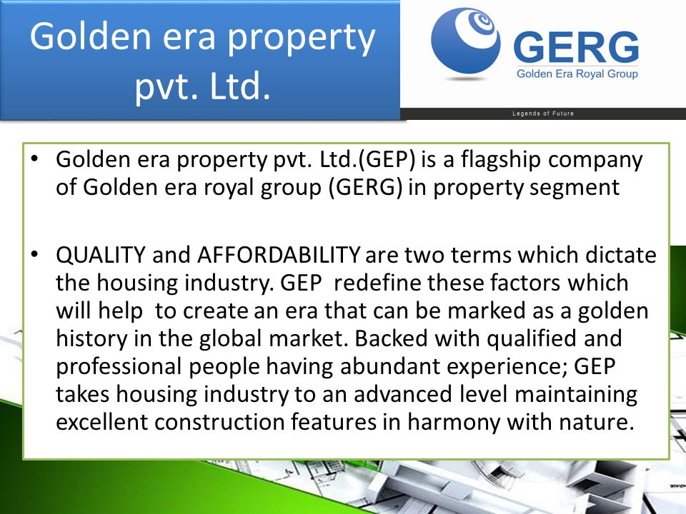 Golden era property pvt. Ltd. Golden era property pvt. Ltd.(GEP) is a flagship company of Golden era royal group (GERG) in property segment QUALITY an