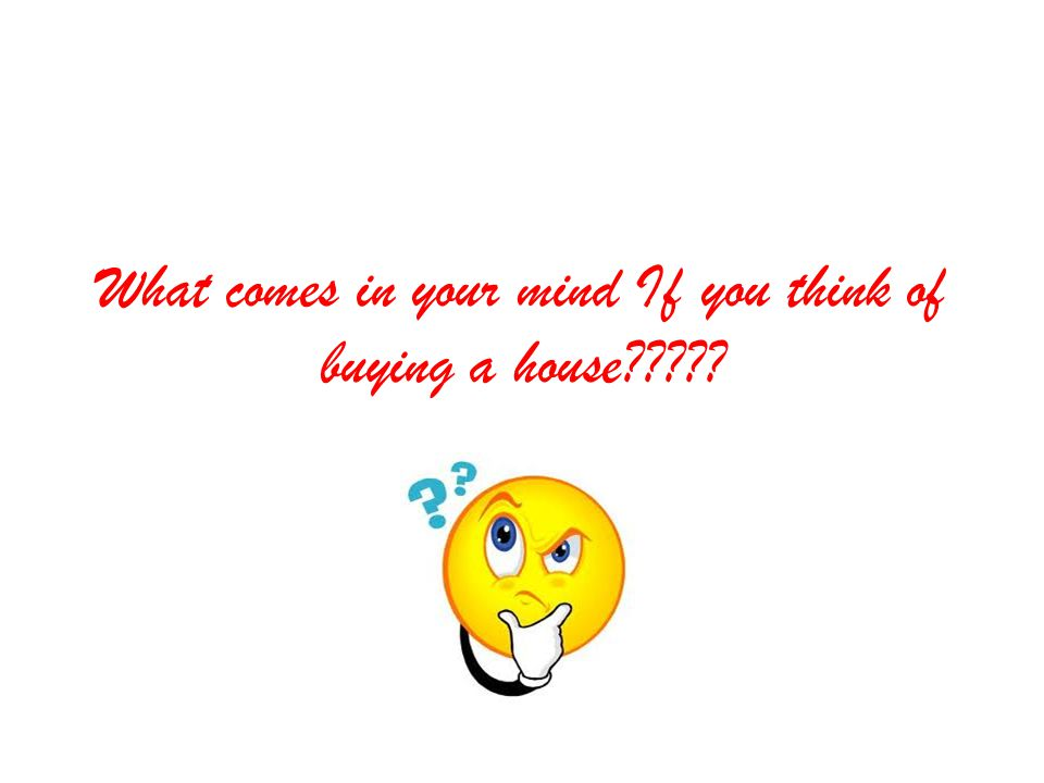 What comes in your mind If you think of buying a house?????