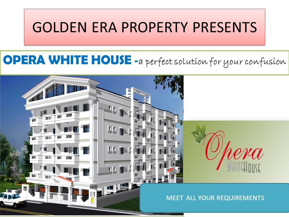 GOLDEN ERA PROPERTY PRESENTS OPERA WHITE HOUSE - a perfect solution for your confusion MEET ALL YOUR REQUIREMENTS