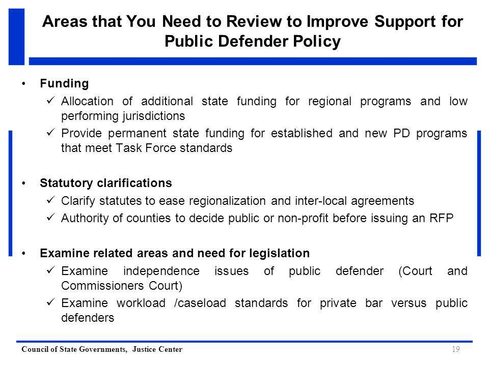 Council of State Governments, Justice Center 19 Areas that You Need to Review to Improve Support for Public Defender Policy Funding Allocation of additional state funding for regional programs and low performing jurisdictions Provide permanent state funding for established and new PD programs that meet Task Force standards Statutory clarifications Clarify statutes to ease regionalization and inter-local agreements Authority of counties to decide public or non-profit before issuing an RFP Examine related areas and need for legislation Examine independence issues of public defender (Court and Commissioners Court) Examine workload /caseload standards for private bar versus public defenders