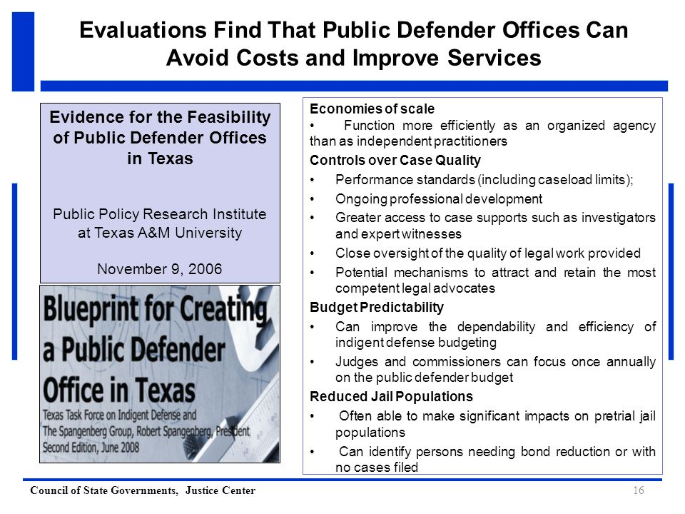 Council of State Governments, Justice Center Evaluations Find That Public Defender Offices Can Avoid Costs and Improve Services 16 Economies of scale Function more efficiently as an organized agency than as independent practitioners Controls over Case Quality Performance standards (including caseload limits); Ongoing professional development Greater access to case supports such as investigators and expert witnesses Close oversight of the quality of legal work provided Potential mechanisms to attract and retain the most competent legal advocates Budget Predictability Can improve the dependability and efficiency of indigent defense budgeting Judges and commissioners can focus once annually on the public defender budget Reduced Jail Populations Often able to make significant impacts on pretrial jail populations Can identify persons needing bond reduction or with no cases filed Evidence for the Feasibility of Public Defender Offices in Texas Public Policy Research Institute at Texas A&M University November 9, 2006