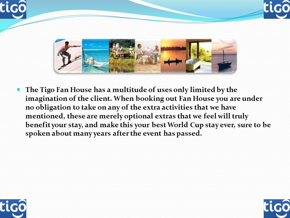 The Tigo Fan House has a multitude of uses only limited by the imagination of the client. When booking out Fan House you are under no obligation to ta