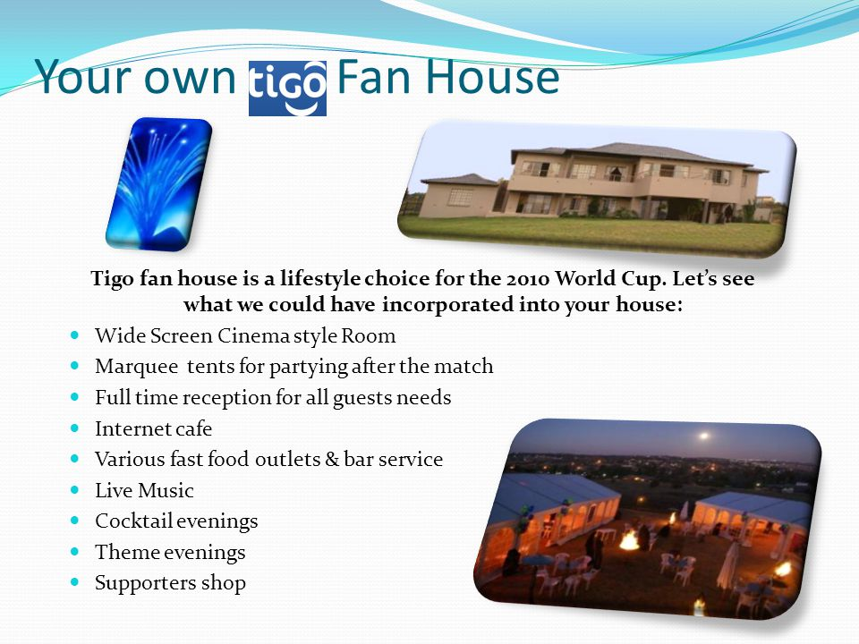 Your own Fan House Tigo fan house is a lifestyle choice for the 2010 World Cup.