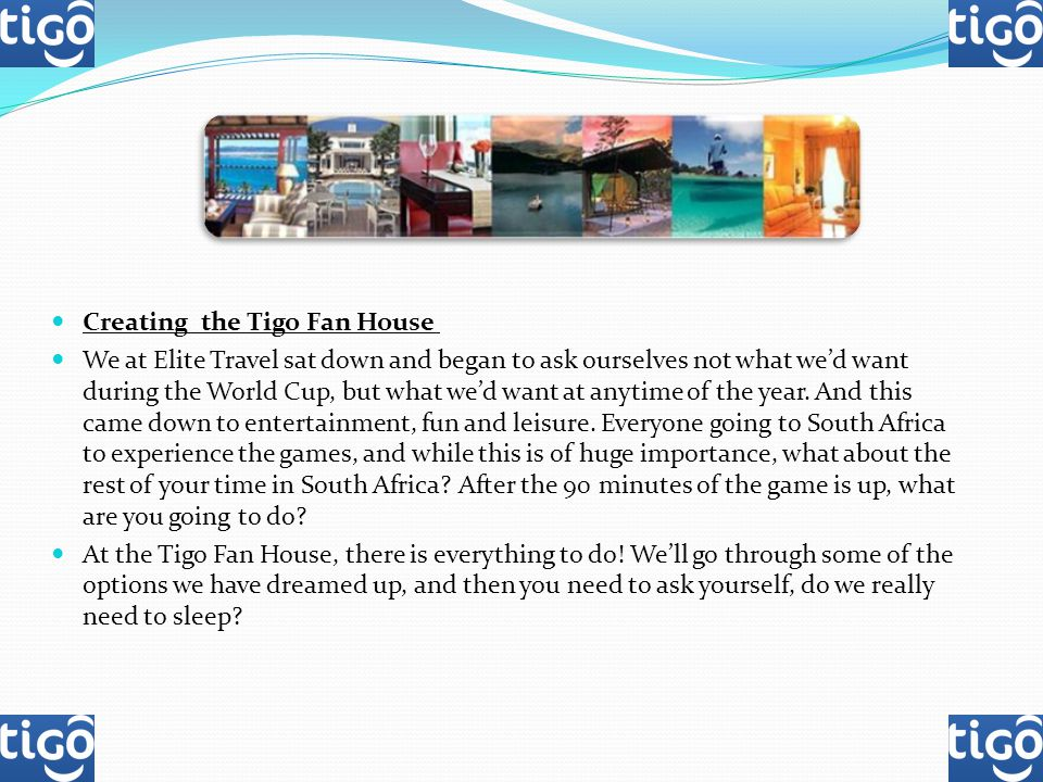 Creating the Tigo Fan House We at Elite Travel sat down and began to ask ourselves not what wed want during the World Cup, but what wed want at anytime of the year.