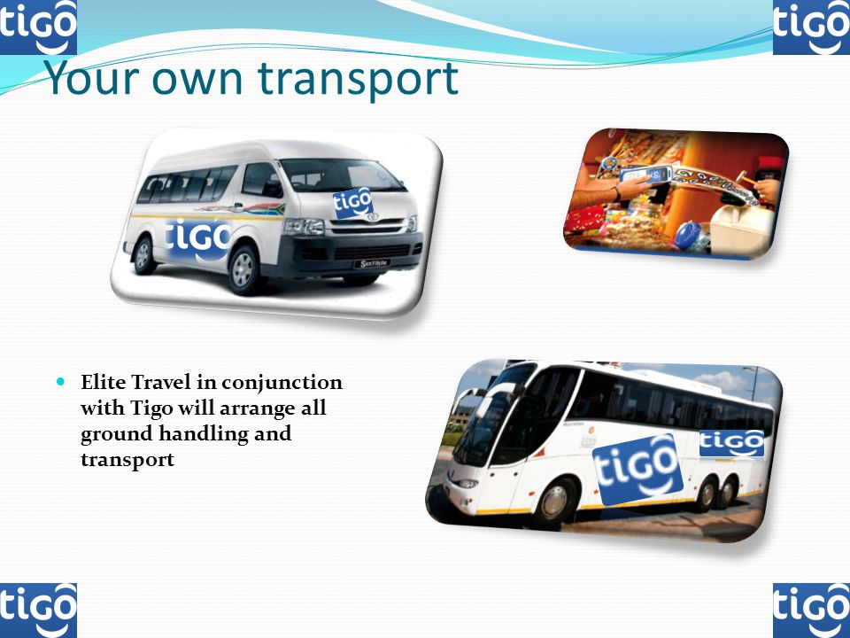 Your own transport Elite Travel in conjunction with Tigo will arrange all ground handling and transport