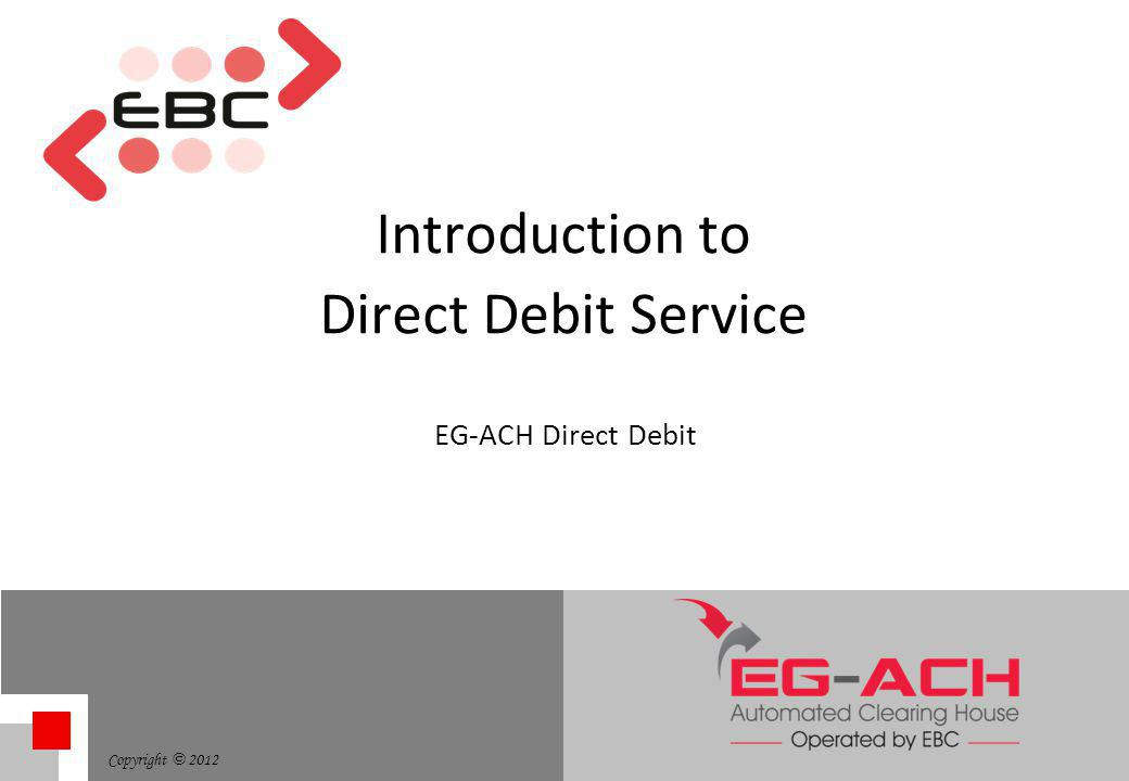 Copyright © 2012 Introduction to Direct Debit Service EG-ACH Direct Debit