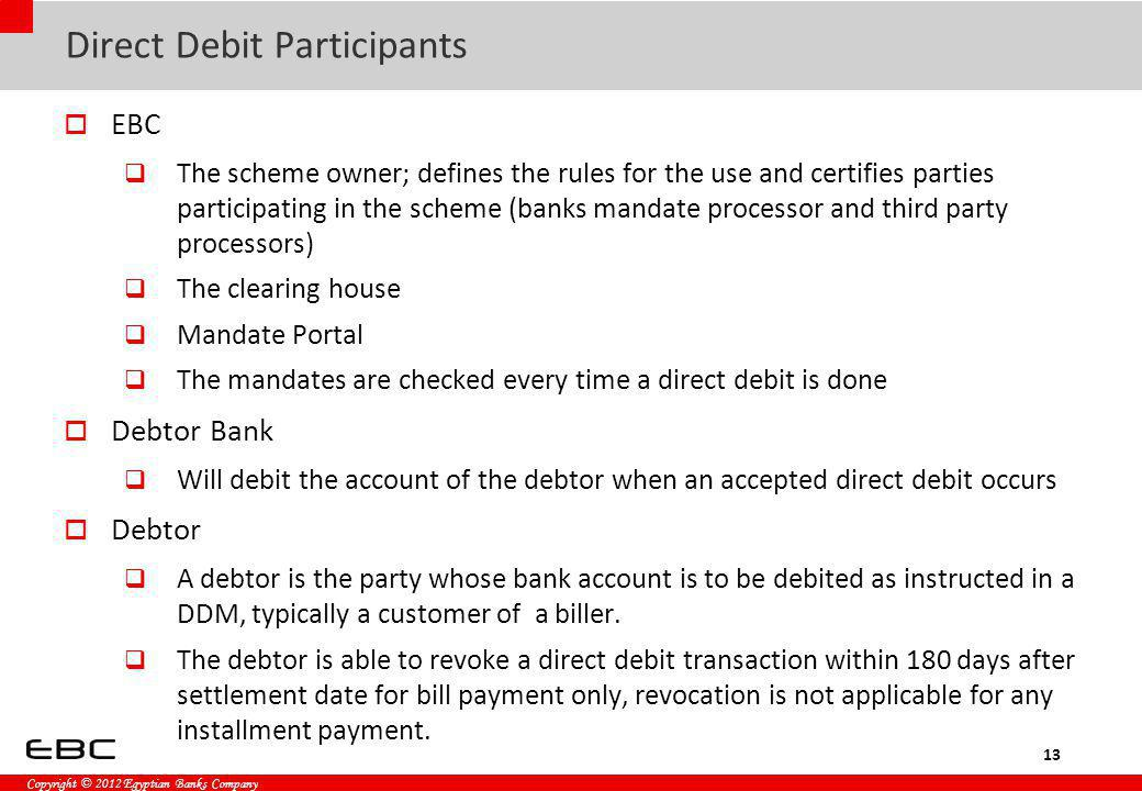 Copyright © 2012 Egyptian Banks Company Direct Debit Participants EBC The scheme owner; defines the rules for the use and certifies parties participat
