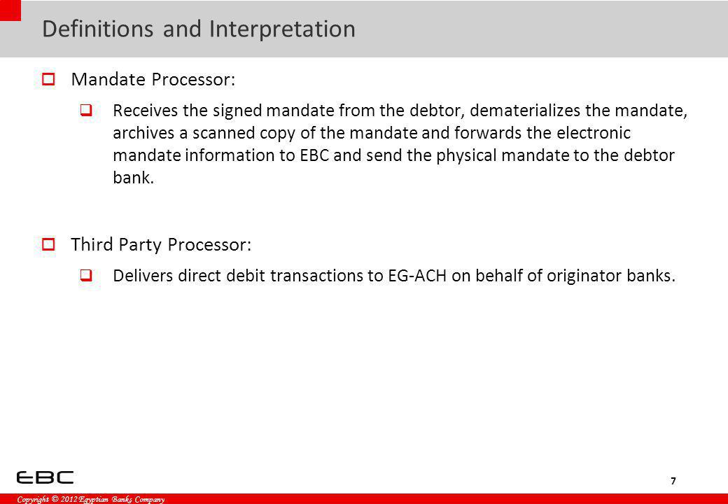 Copyright © 2012 Egyptian Banks Company Definitions and Interpretation Mandate Processor: Receives the signed mandate from the debtor, dematerializes the mandate, archives a scanned copy of the mandate and forwards the electronic mandate information to EBC and send the physical mandate to the debtor bank.