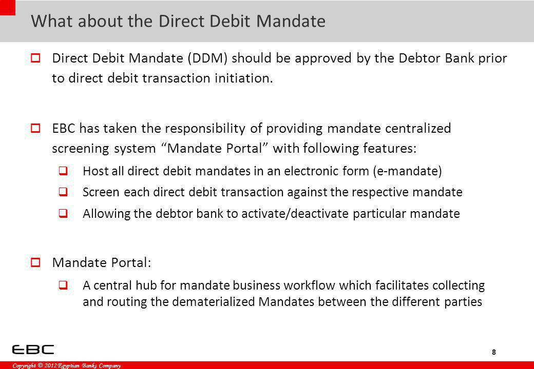 Copyright © 2012 Egyptian Banks Company Direct Debit Mandate Types Irrevocable Mandate Irrevocable transactions Payment frequency as per contract terms and conditions Could be canceled based on mutual agreement between Debtor and Creditor Revocable Mandate Revocable transactions Payment frequency is required (Monthly, Quarterly, Semi-Annual, Annual) Could be canceled upon Debtor request 9