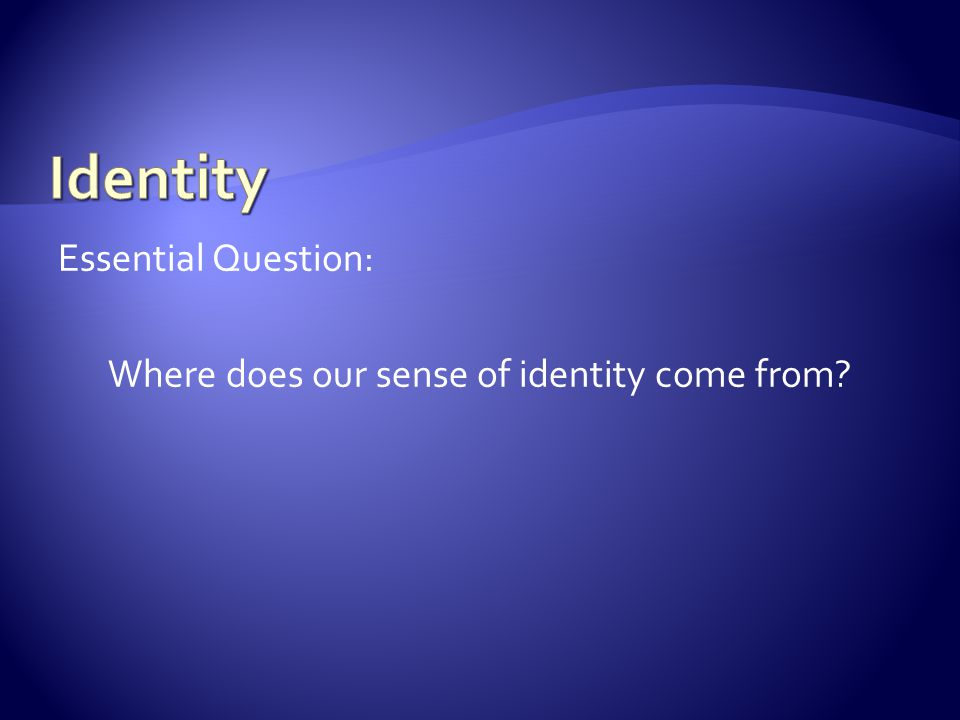 Essential Question: Where does our sense of identity come from?