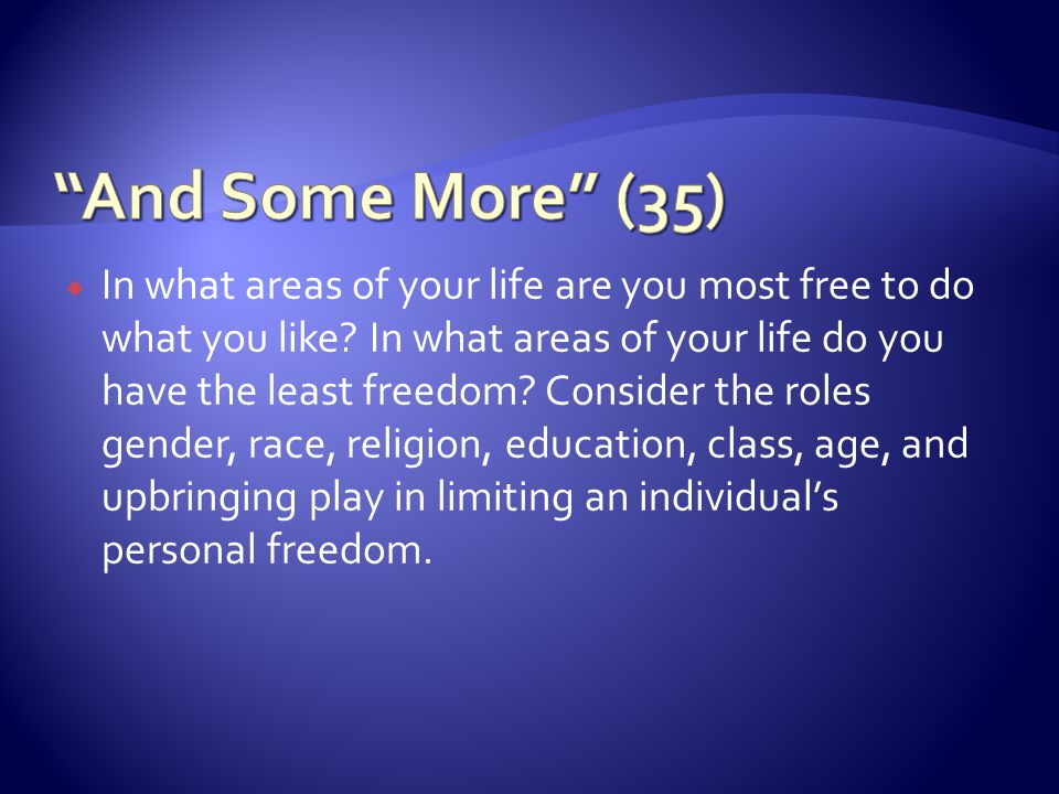 In what areas of your life are you most free to do what you like? In what areas of your life do you have the least freedom? Consider the roles gender,