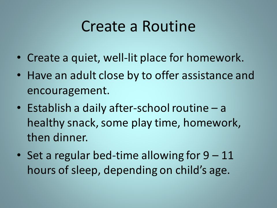 Create a Routine Create a quiet, well-lit place for homework.