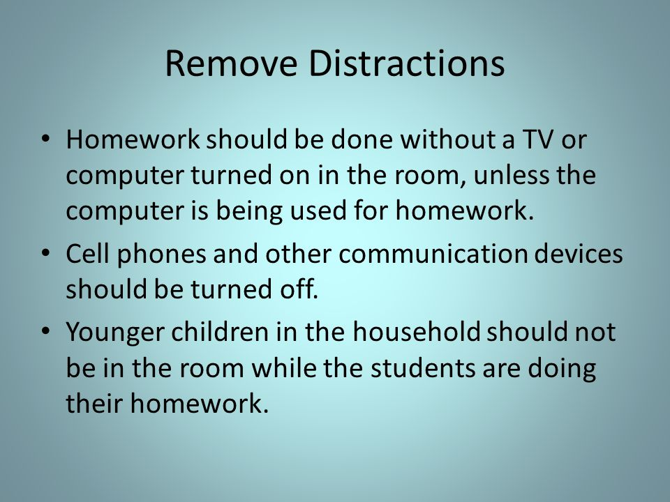 Remove Distractions Homework should be done without a TV or computer turned on in the room, unless the computer is being used for homework.