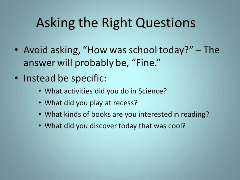 Asking the Right Questions Avoid asking, How was school today.