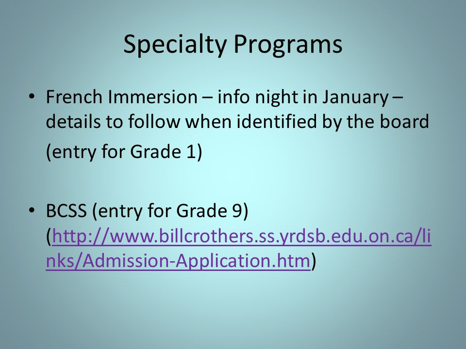Specialty Programs French Immersion – info night in January – details to follow when identified by the board (entry for Grade 1) BCSS (entry for Grade 9) (http://www.billcrothers.ss.yrdsb.edu.on.ca/li nks/Admission-Application.htm)http://www.billcrothers.ss.yrdsb.edu.on.ca/li nks/Admission-Application.htm