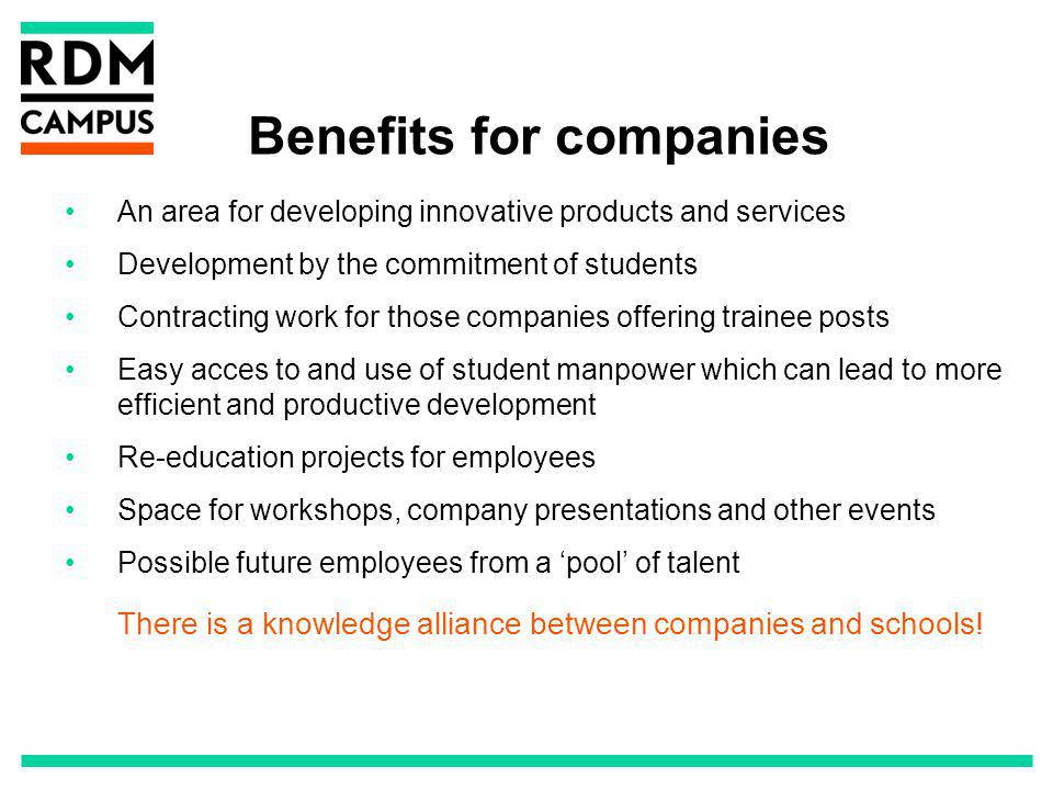Benefits for companies An area for developing innovative products and services Development by the commitment of students Contracting work for those companies offering trainee posts Easy acces to and use of student manpower which can lead to more efficient and productive development Re-education projects for employees Space for workshops, company presentations and other events Possible future employees from a pool of talent There is a knowledge alliance between companies and schools!