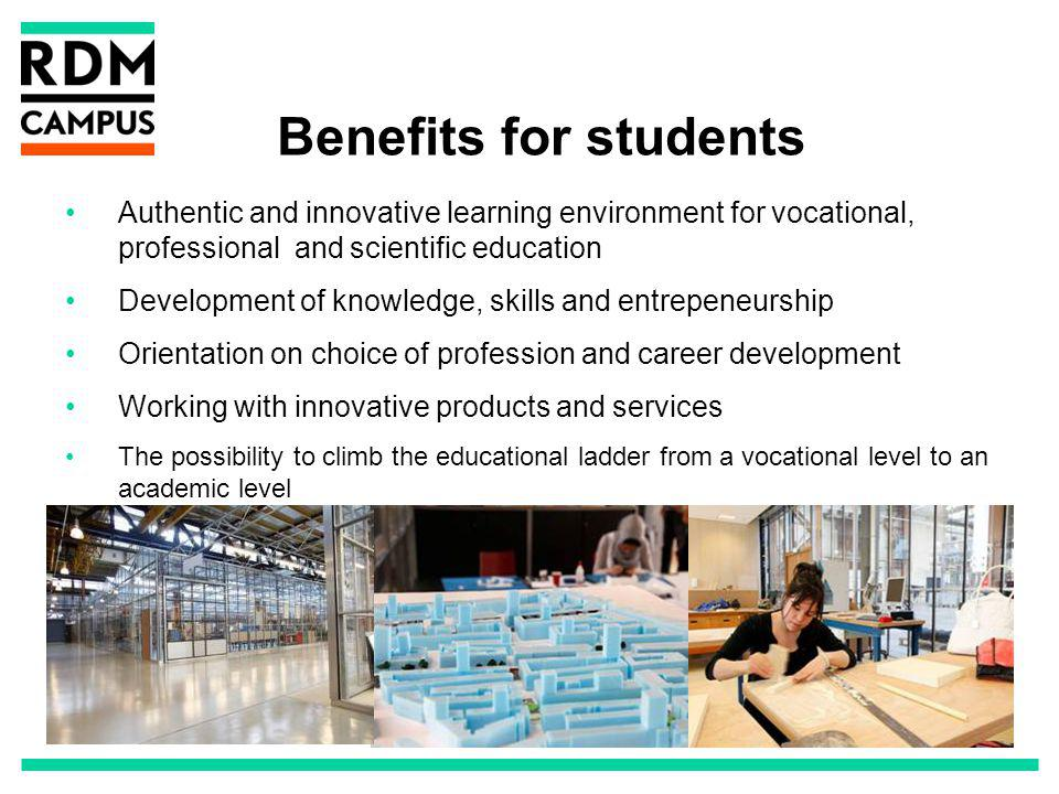 Benefits for students Authentic and innovative learning environment for vocational, professional and scientific education Development of knowledge, skills and entrepeneurship Orientation on choice of profession and career development Working with innovative products and services The possibility to climb the educational ladder from a vocational level to an academic level