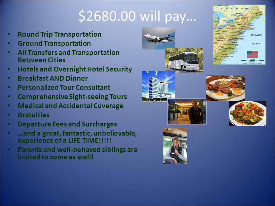 $2680.00 will pay… Round Trip Transportation Ground Transportation All Transfers and Transportation Between Cities Hotels and Overnight Hotel Security Breakfast AND Dinner Personalized Tour Consultant Comprehensive Sight-seeing Tours Medical and Accidental Coverage Gratuities Departure Fees and Surcharges …and a great, fantastic, unbelievable, experience of a LIFE TIME!!!!.