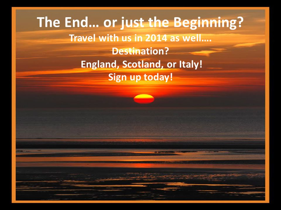 The End… or just the Beginning. Travel with us in 2014 as well….