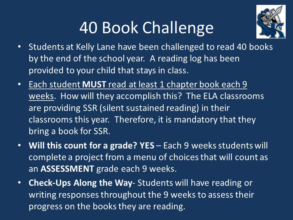 40 Book Challenge Students at Kelly Lane have been challenged to read 40 books by the end of the school year. A reading log has been provided to your