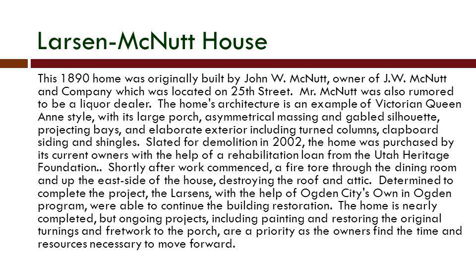 Larsen-McNutt House This 1890 home was originally built by John W. McNutt, owner of J.W. McNutt and Company which was located on 25th Street. Mr. McNu