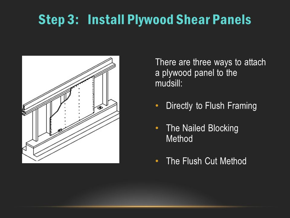 There are three ways to attach a plywood panel to the mudsill: Directly to Flush Framing The Nailed Blocking Method The Flush Cut Method