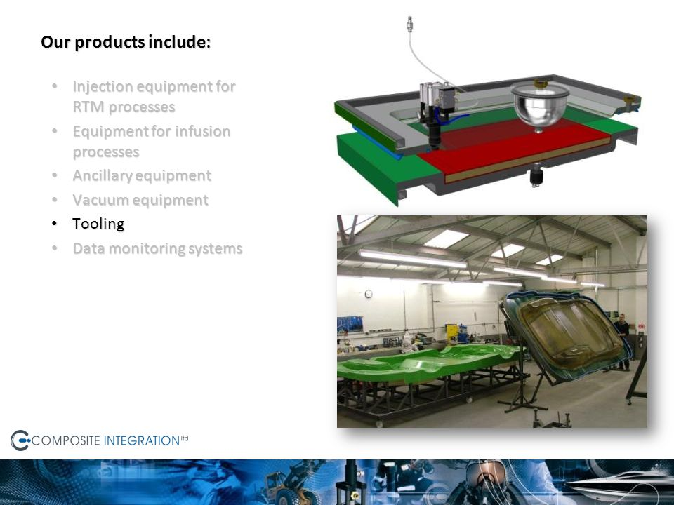 Our products include: Injection equipment for RTM processes Injection equipment for RTM processes Equipment for infusion processes Equipment for infusion processes Ancillary equipment Ancillary equipment Vacuum equipment Vacuum equipment Tooling Tooling Data monitoring systems Data monitoring systems