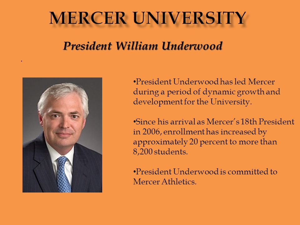 . President William Underwood President Underwood has led Mercer during a period of dynamic growth and development for the University. Since his arriv