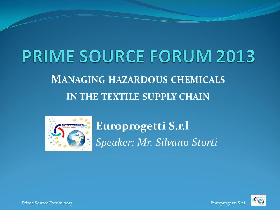 Europrogetti S.r.l Speaker: Mr. Silvano Storti M ANAGING HAZARDOUS CHEMICALS IN THE TEXTILE SUPPLY CHAIN Prime Source Forum 2013 Europrogetti S.r.l.