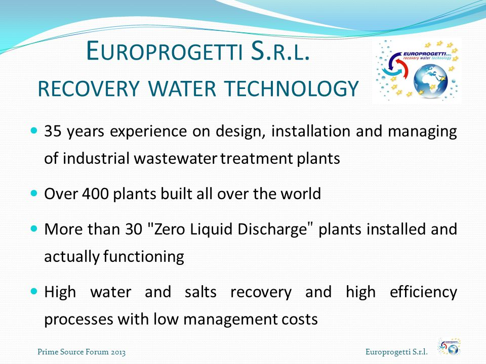 E UROPROGETTI S. R. L. RECOVERY WATER TECHNOLOGY 35 years experience on design, installation and managing of industrial wastewater treatment plants Ov