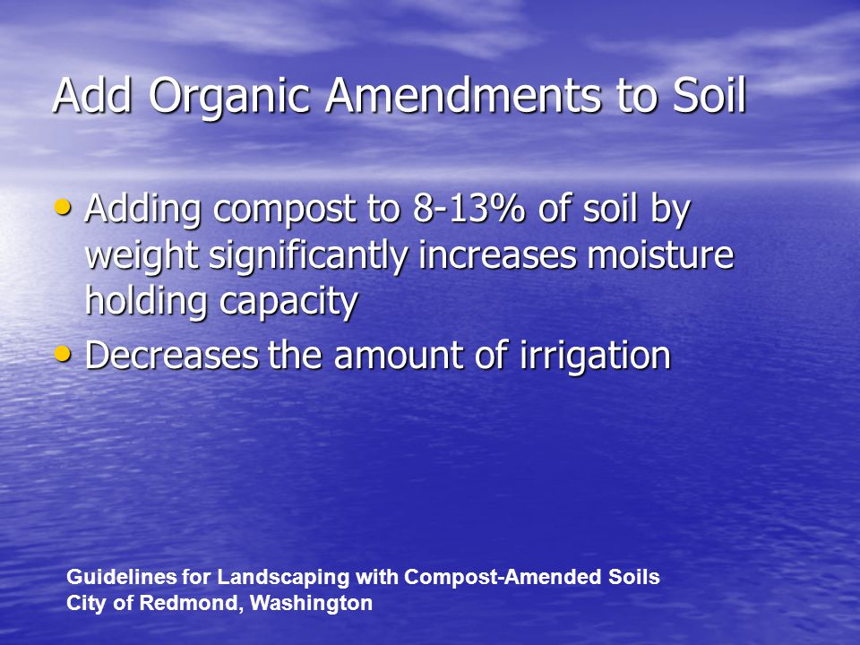 Add Organic Amendments to Soil Adding compost to 8-13% of soil by weight significantly increases moisture holding capacity Adding compost to 8-13% of soil by weight significantly increases moisture holding capacity Decreases the amount of irrigation Decreases the amount of irrigation Guidelines for Landscaping with Compost-Amended Soils City of Redmond, Washington