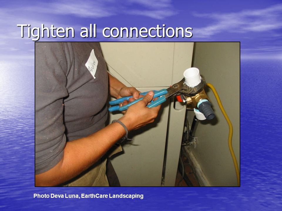 Tighten all connections Photo Deva Luna, EarthCare Landscaping