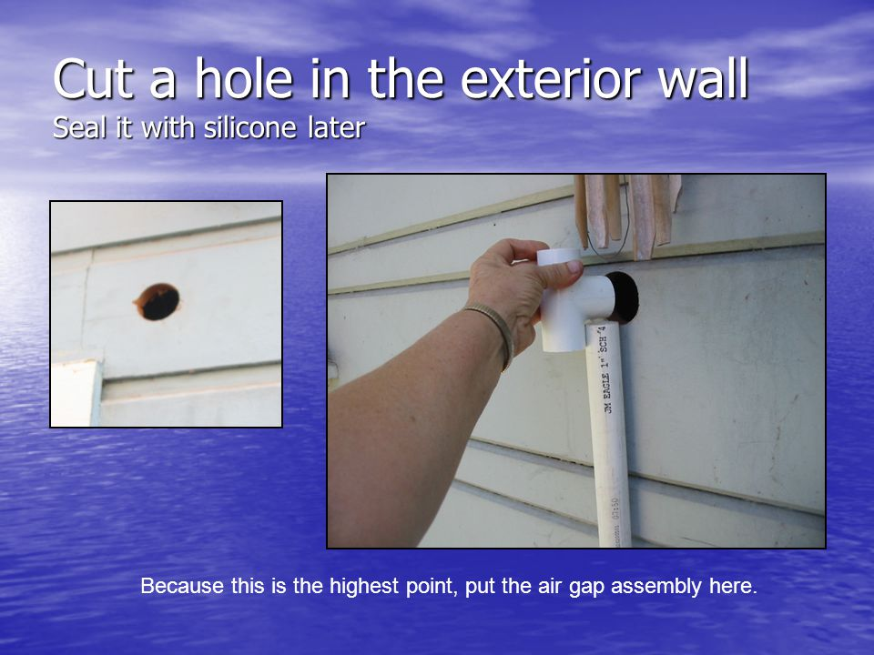 Cut a hole in the exterior wall Seal it with silicone later Because this is the highest point, put the air gap assembly here.