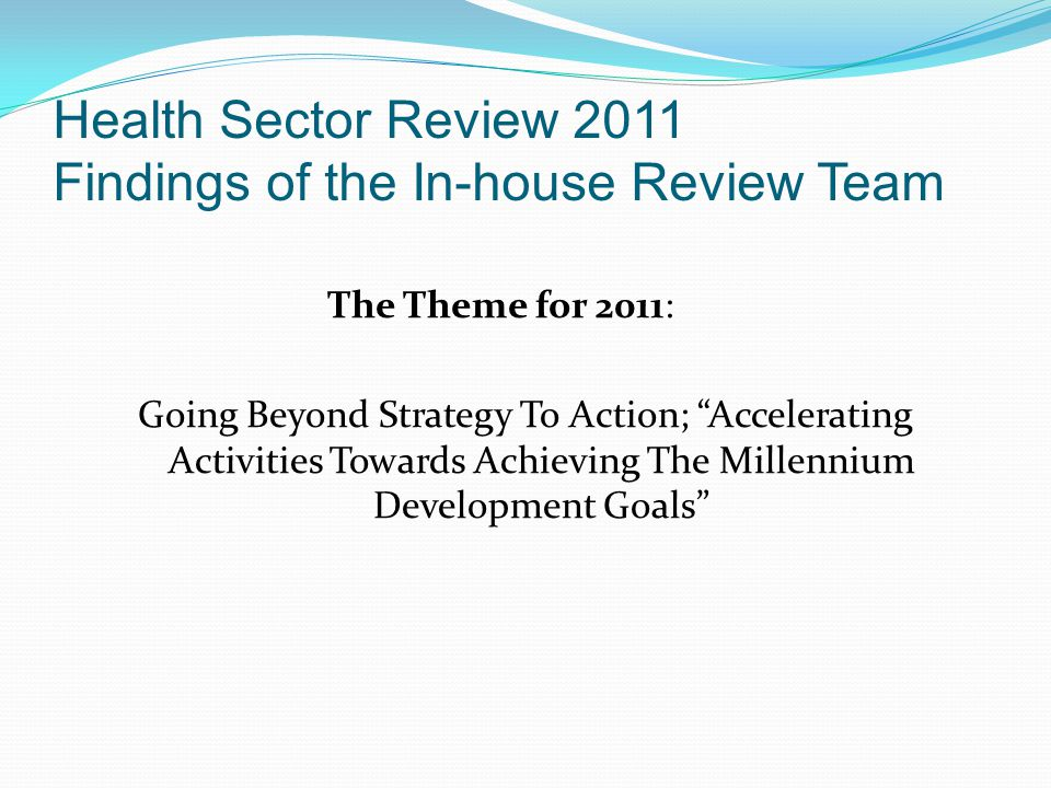 Health Sector Review 2011 Findings of the In-house Review Team The Theme for 2011: Going Beyond Strategy To Action; Accelerating Activities Towards Ac